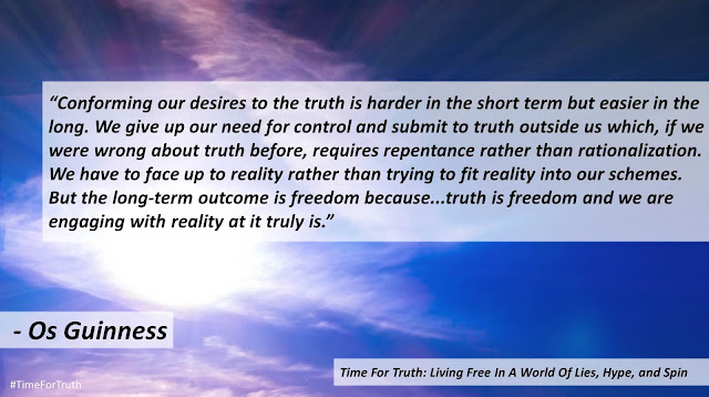 "Quote from ""Time for Truth"" by Os Guinness- ""Conforming our desires to the truth is harder in the short term but easier in the long. We give up our need for control and submit to truth outside us which, if we were wrong about truth before, requires repentance rather than rationalization. We have to face up to reality rather than trying to fit reality into our schemes. But the long-term outcome is freedom because...truth is freedom and we are engaging with reality at it truly is."""