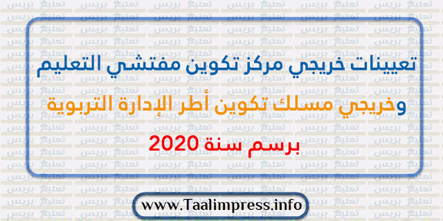 تعيينات خريجي مركز تكوين مفتشي التعليم وخريجي مسلك تكوين أطر الإدارة التربوية برسم سنة 2020