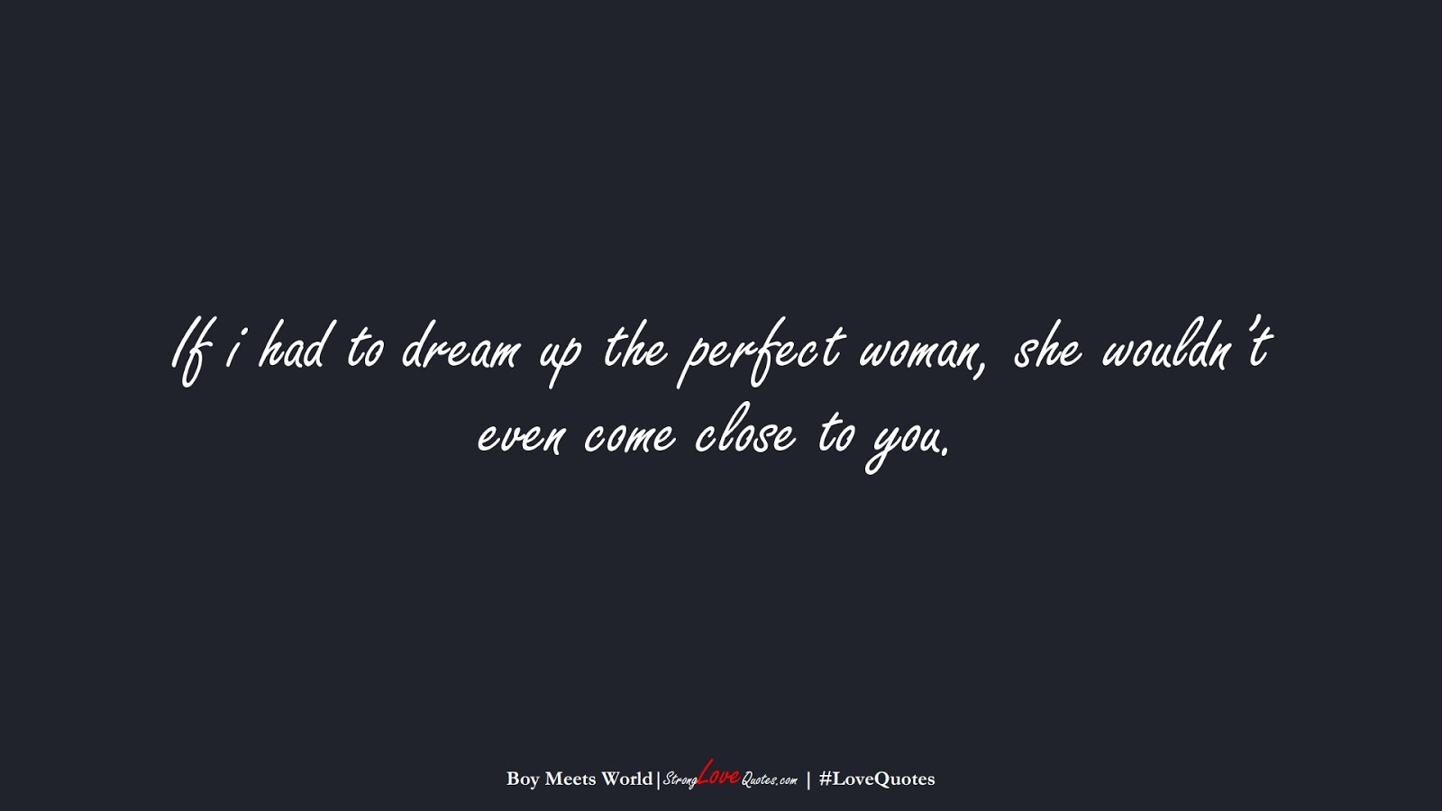 If i had to dream up the perfect woman, she wouldn't even come close to you. (Boy Meets World);  #LoveQuotes