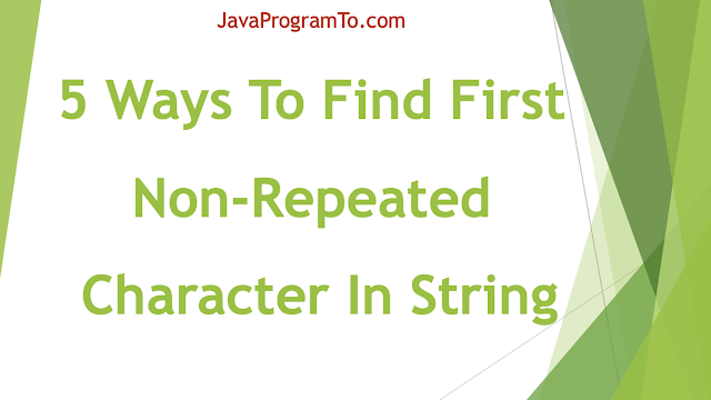 Java Program To Find First Non-Repeated Character In String (5 ways)
