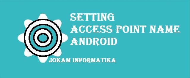 Pengertian, Fungsi Dan Setting Access Point Name (APN) Untuk Handphone Lengkap - JOKAM INFORMATIKA