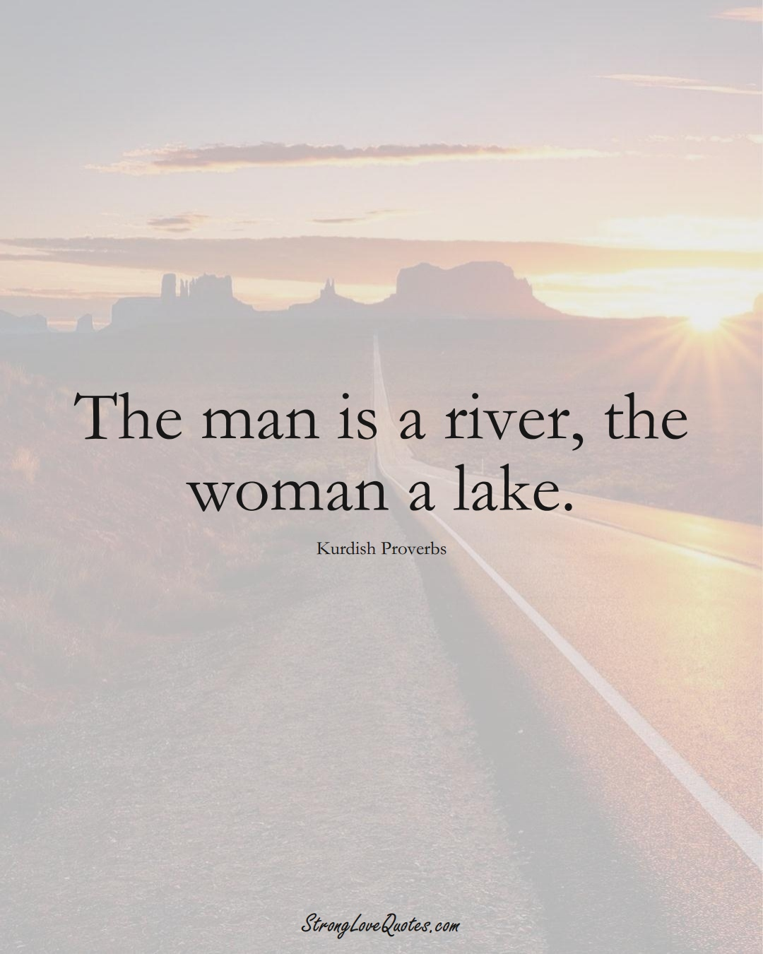 The man is a river, the woman a lake. (Kurdish Sayings);  #aVarietyofCulturesSayings