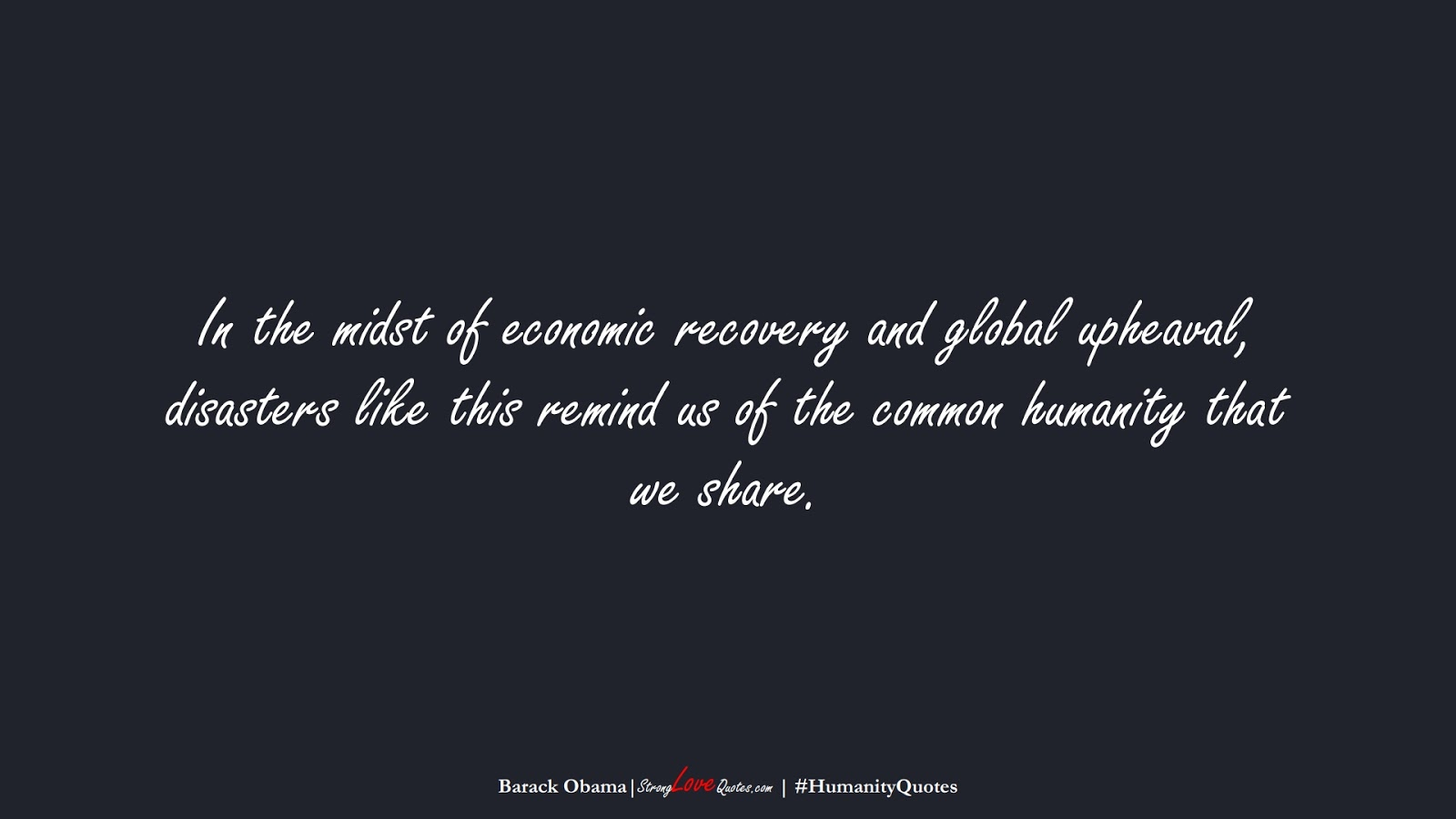 In the midst of economic recovery and global upheaval, disasters like this remind us of the common humanity that we share. (Barack Obama);  #HumanityQuotes
