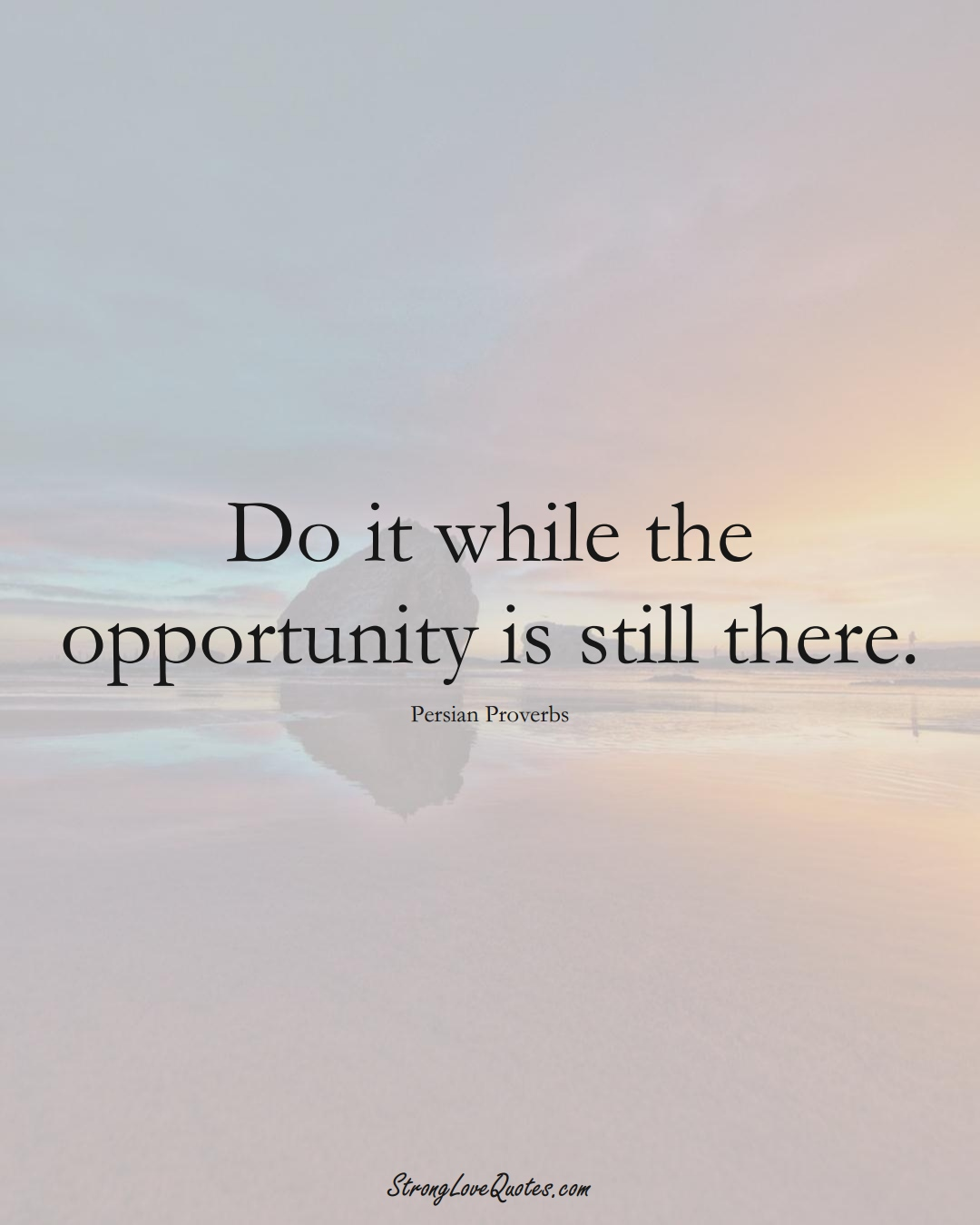 Do it while the opportunity is still there. (Persian Sayings);  #aVarietyofCulturesSayings
