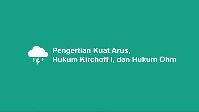 Pengertian Kuat Arus, Hukum Kirchoff 1 dan Hukum Ohm