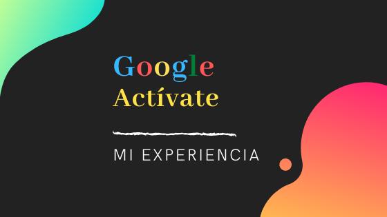 Mi experiencia con Google Actívate