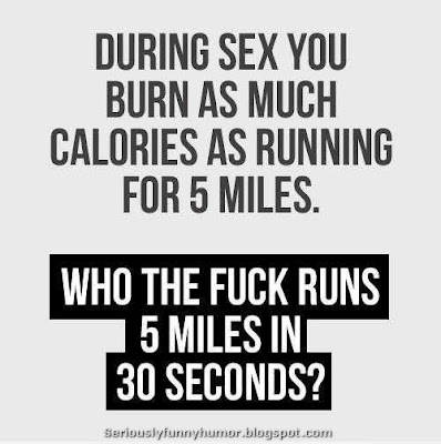 During sex you burn as much calories as running for 5 miles. Who the fuck runs 5 miles in 30 seconds?