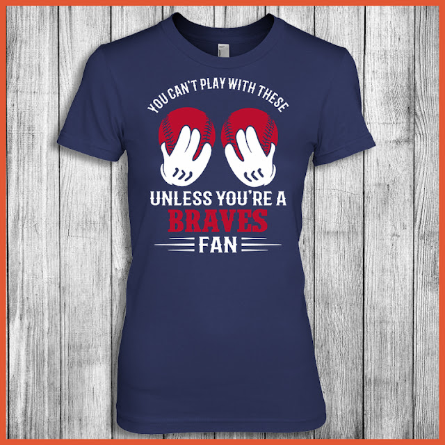 Atlanta Braves - You Can't Play With These Unless You're A Braves Fan Shirt