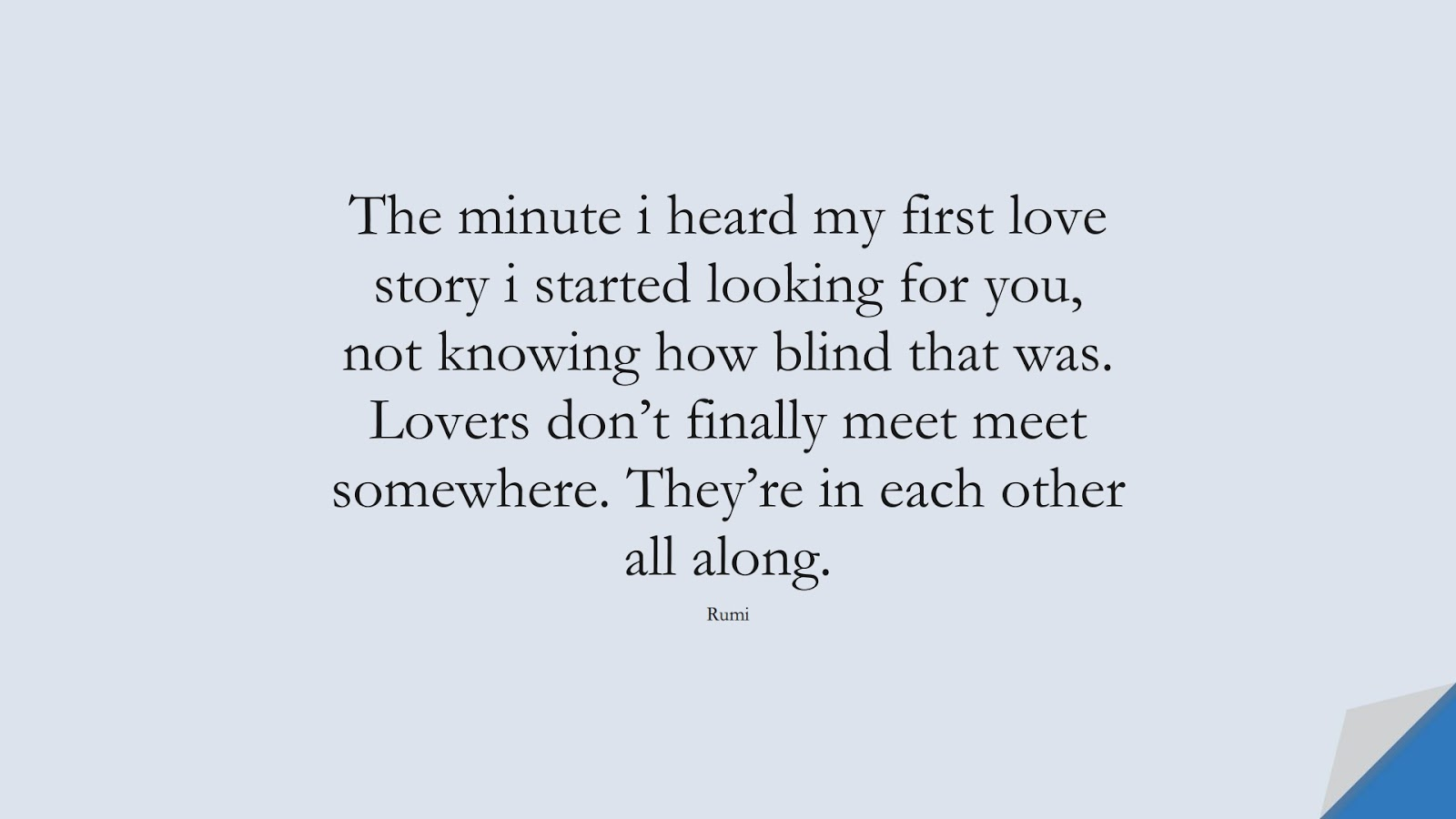 The minute i heard my first love story i started looking for you, not knowing how blind that was. Lovers don't finally meet meet somewhere. They're in each other all along. (Rumi);  #LoveQuotes