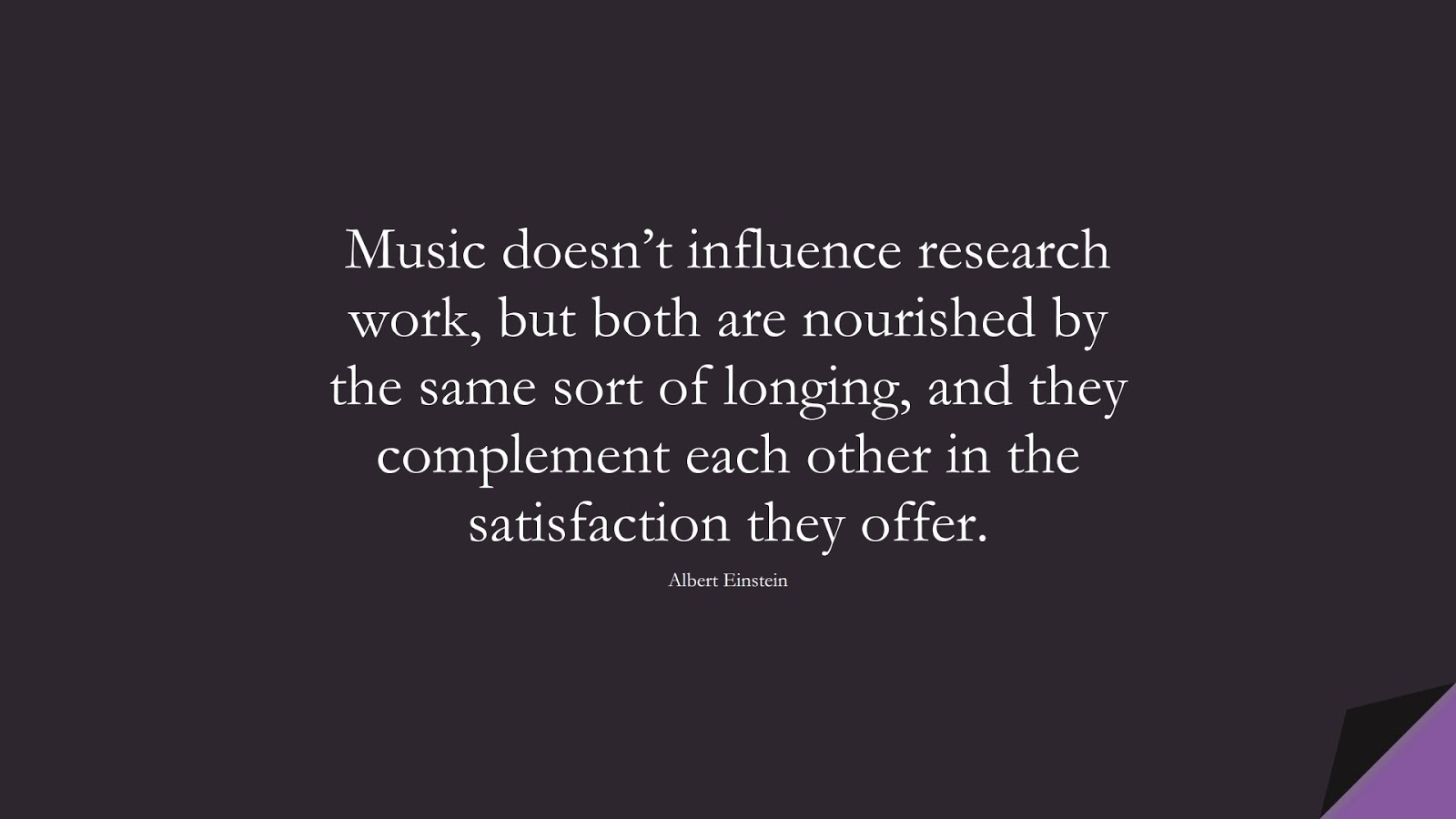 Music doesn't influence research work, but both are nourished by the same sort of longing, and they complement each other in the satisfaction they offer. (Albert Einstein);  #AlbertEnsteinQuotes