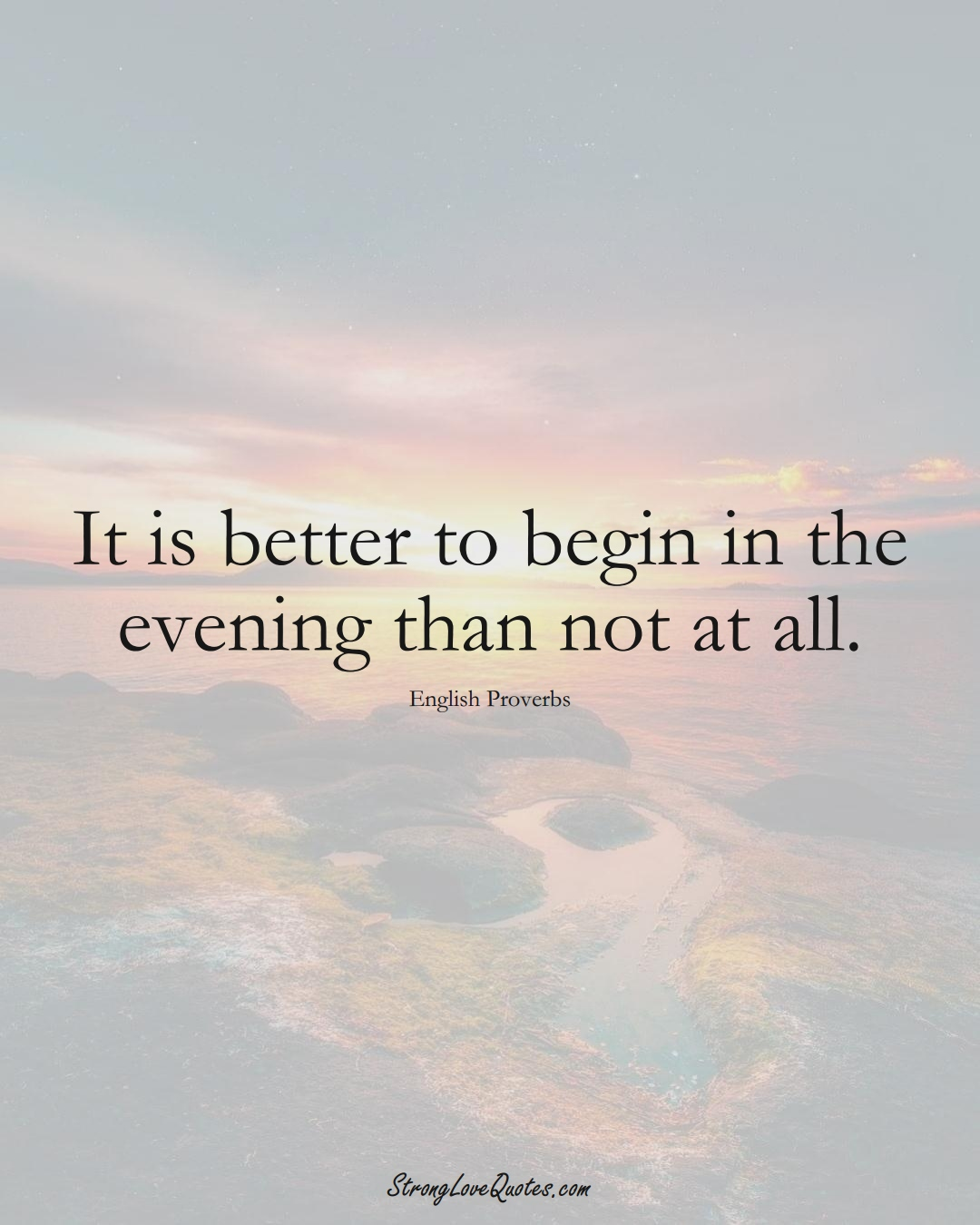 It is better to begin in the evening than not at all. (English Sayings);  #EuropeanSayings