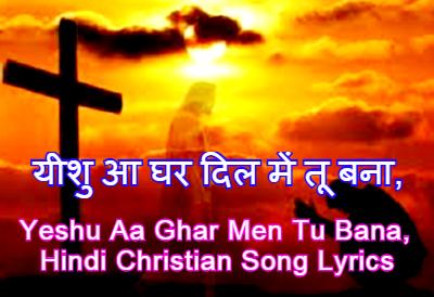 यीशु आ घर दिल में तू बना, Yeshu Aa Ghar Men Tu Bana, Hindi Christian Song Lyrics