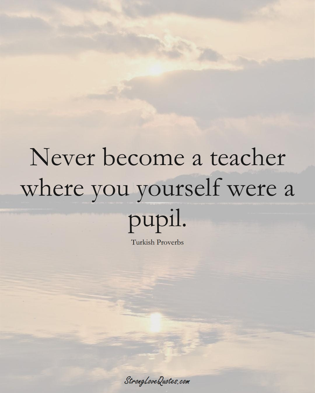 Never become a teacher where you yourself were a pupil. (Turkish Sayings);  #MiddleEasternSayings