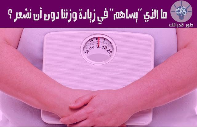 ما الذي يساهم في زيادة وزننا دون أن نشعر ؟