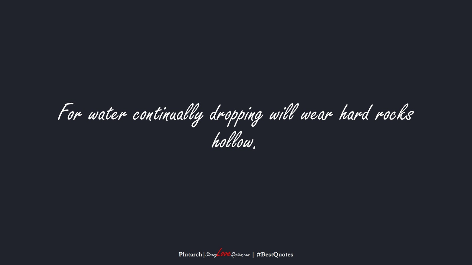 For water continually dropping will wear hard rocks hollow. (Plutarch);  #BestQuotes