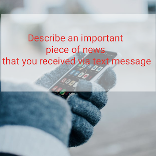 Describe an important piece of News that you received via text message, sample answer