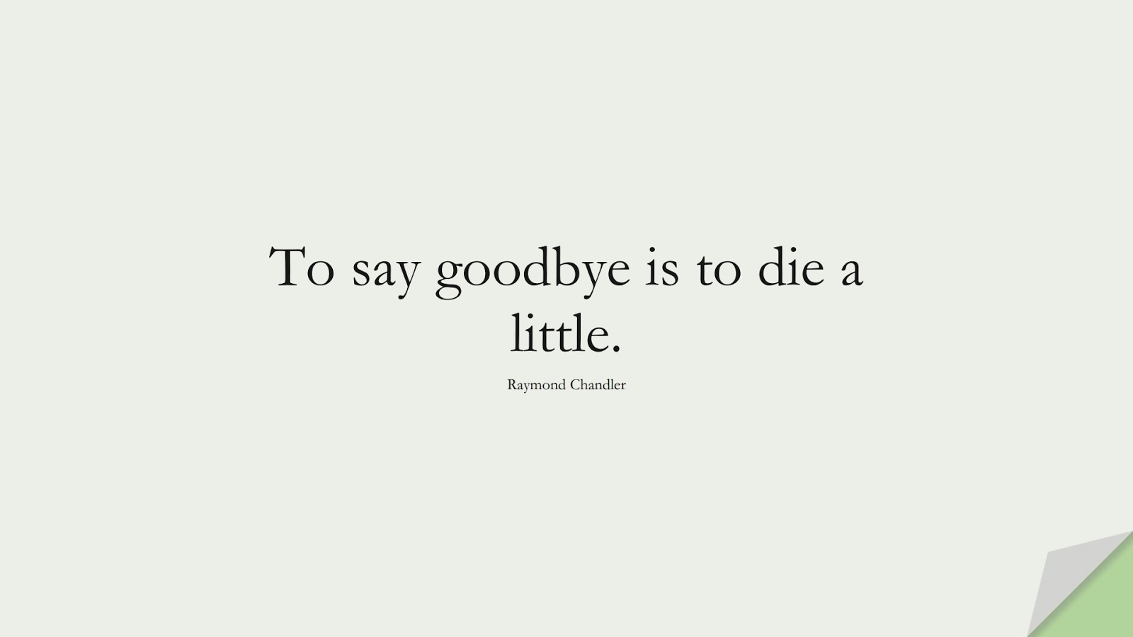 To say goodbye is to die a little. (Raymond Chandler);  #ShortQuotes