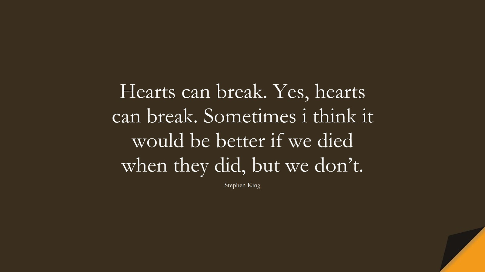 Hearts can break. Yes, hearts can break. Sometimes i think it would be better if we died when they did, but we don't. (Stephen King);  #SadLoveQuotes