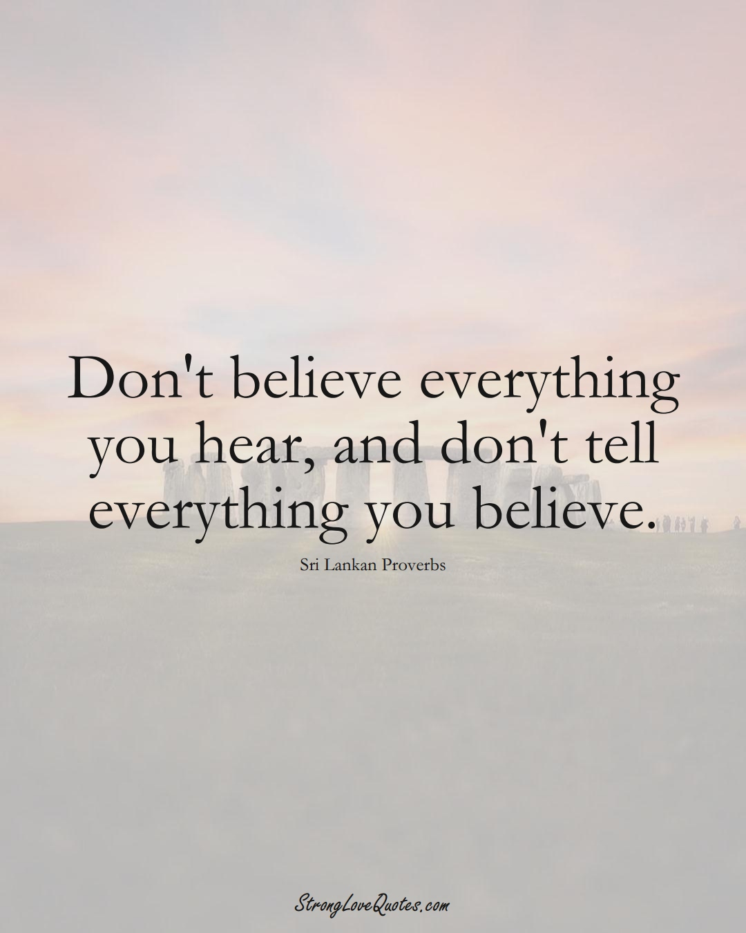 Don't believe everything you hear, and don't tell everything you believe. (Sri Lankan Sayings);  #AsianSayings