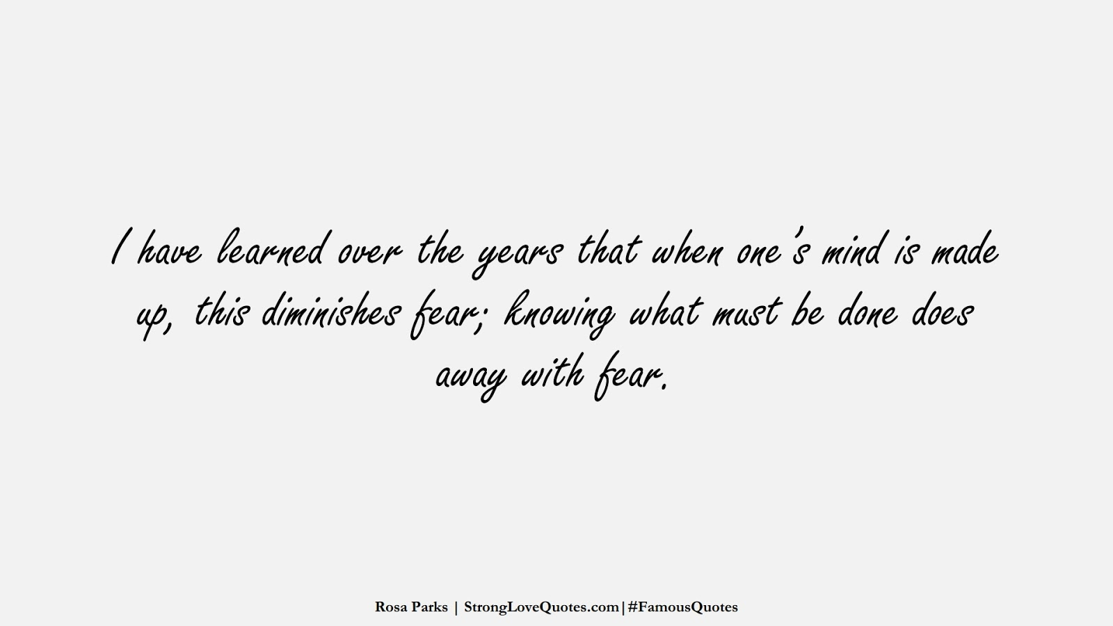 I have learned over the years that when one's mind is made up, this diminishes fear; knowing what must be done does away with fear. (Rosa Parks);  #FamousQuotes