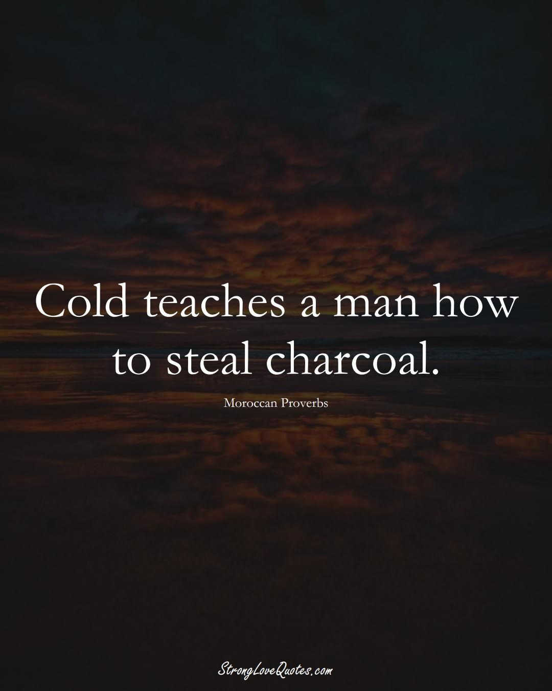 Cold teaches a man how to steal charcoal. (Moroccan Sayings);  #AfricanSayings