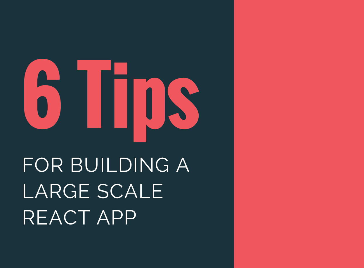 6 Tips For Building a Large Scale React App (Plus Bonus Tip