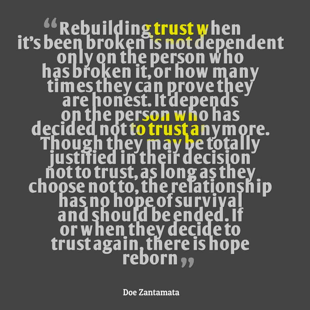 """Rebuilding trust when it's been broken is not dependent only on the person who has broken it, or how many times they can prove they are honest. It depends on the person who has decided not to trust anymore. Though they may be totally justified in their decision not to trust, as long as they choose not to, the relationship has no hope of survival and should be ended. If or when they decide to trust again, there is hope reborn"" ― Doe Zantamata, Quotes about broken trust"