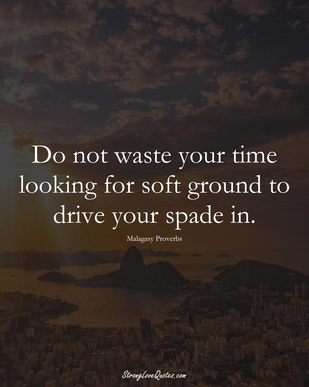 Do not waste your time looking for soft ground to drive your spade in. (Malagasy Sayings);  #AfricanSayings