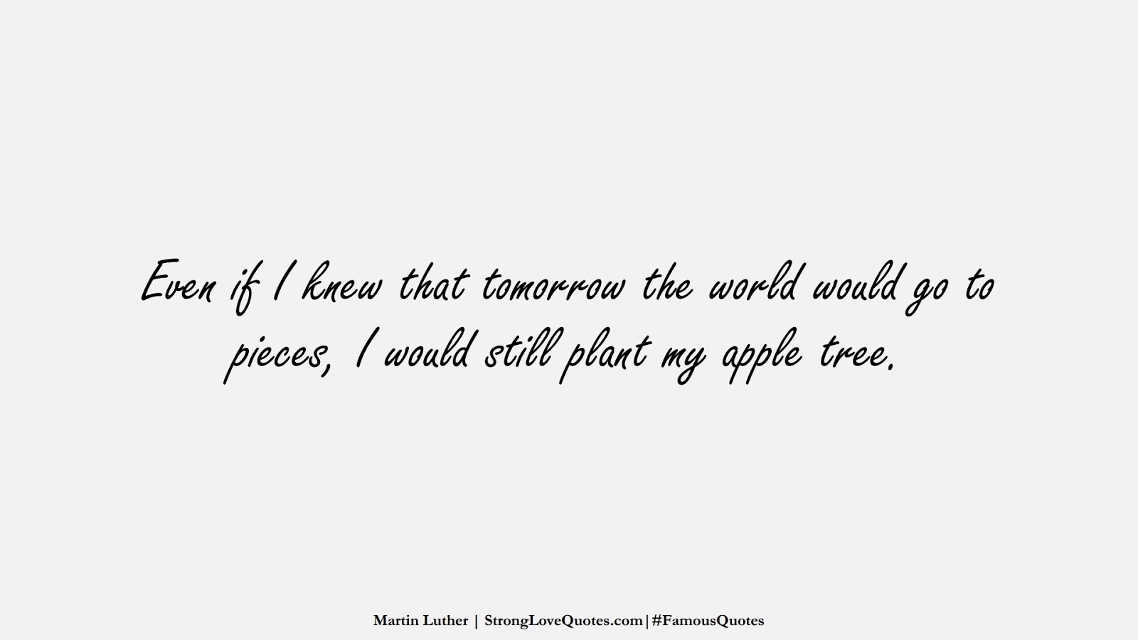 Even if I knew that tomorrow the world would go to pieces, I would still plant my apple tree. (Martin Luther);  #FamousQuotes