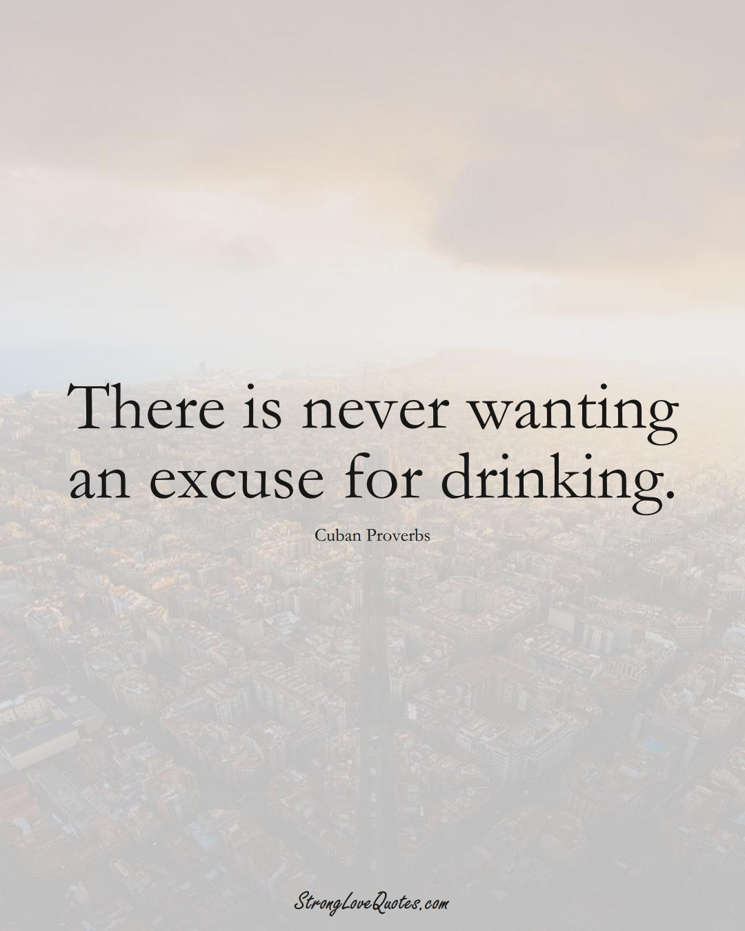 There is never wanting an excuse for drinking. (Cuban Sayings);  #CaribbeanSayings