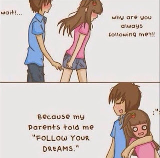 """boy : Wait!... girl : Why are you always following me?!! boy : Because my parents told me """"FOLLOW YOUR DREAM."""""""