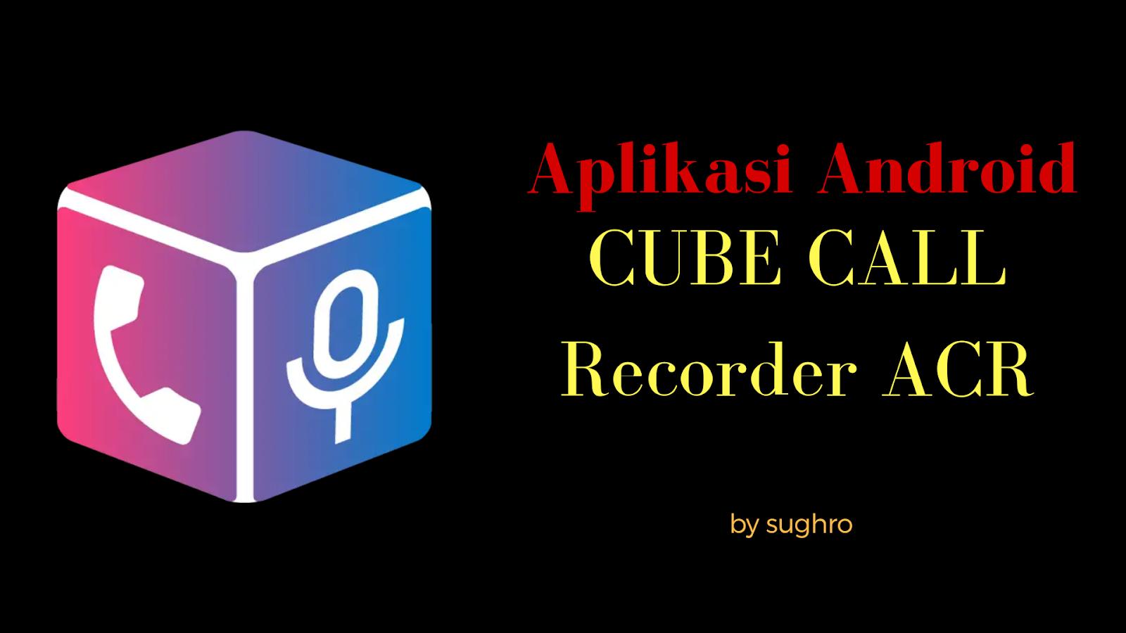 Aplikasi Android - Cube Call Recorder ACR - Ahmad Sughro