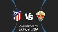 مشاهدة مباراة أتلتيكو مدريد وإلتشي القادمة كورة اون لاين بث مباشر اليوم 22-08-2021 في الدوري الإسباني
