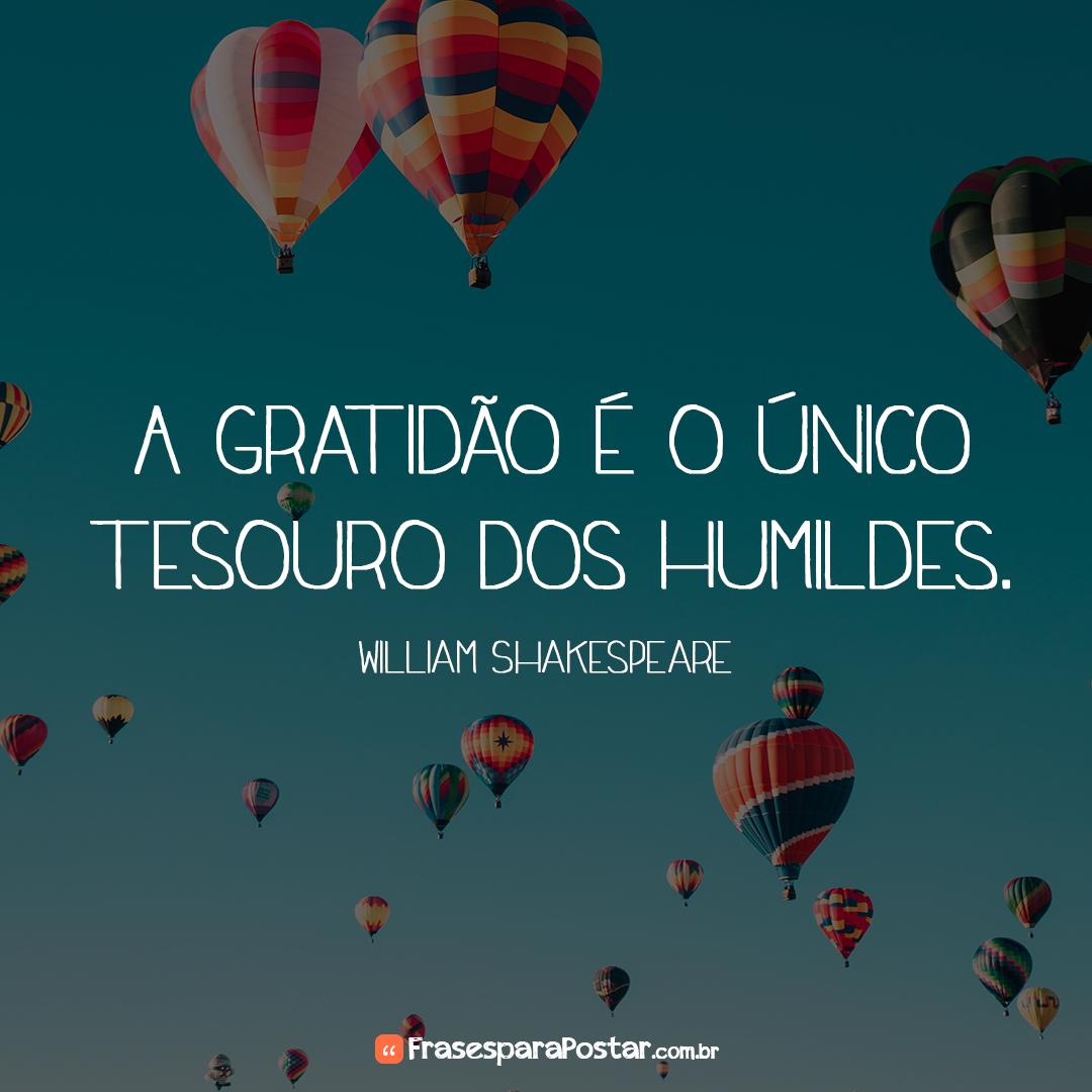 A gratidão é o único tesouro dos humildes.