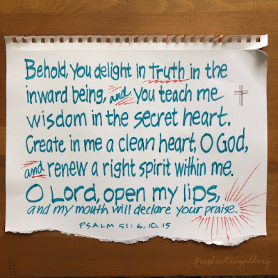 Behold, you delight in truth in the inward being, and you teach me wisdom in the secret heart. … Create in me a clean heart, O God, and renew a right spirit within me. … O Lord, open my lips, and my mouth will declare your praise. Psalm 51:6,10,15