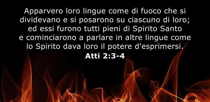 Apparvero loro lingue come di fuoco che si dividevano e si posarono su ciascuno di loro; ed essi furono tutti pieni di Spirito Santo e cominciarono a parlare in altre lingue come lo Spirito dava loro il potere d'esprimersi.