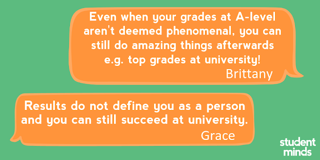 'Even when your grades at A-level aren't deemed phenomenal, you can still do amazing things afterwards e.g. top grades at university!' - Brittany and 'Results do not define you as a person and you can still succeed at university' - Grace