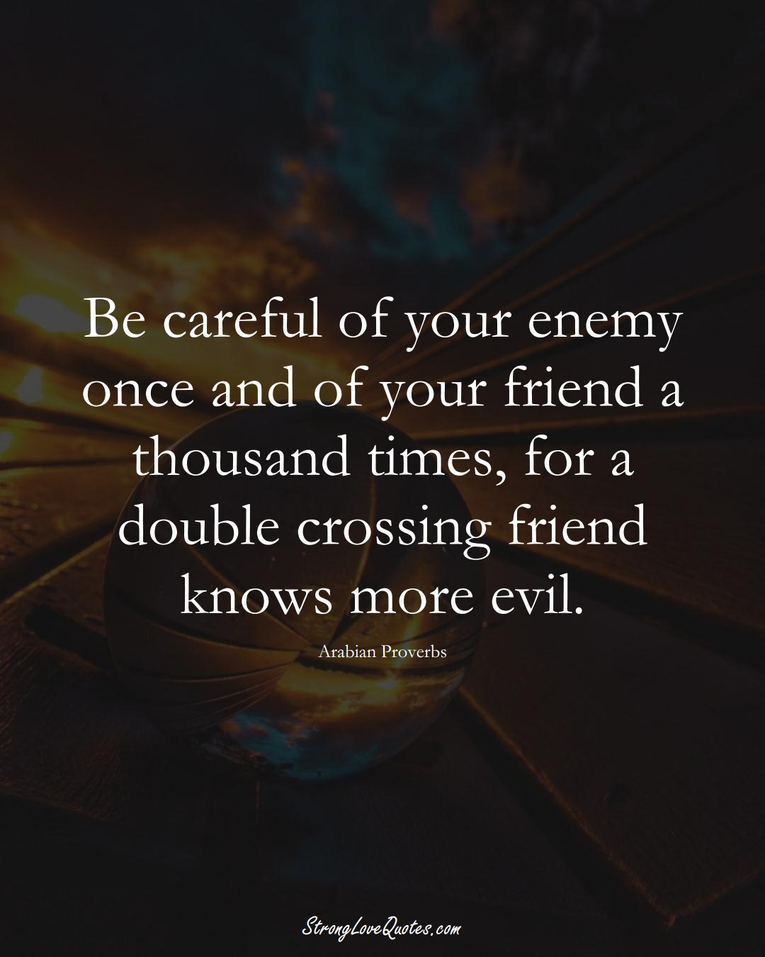 Be careful of your enemy once and of your friend a thousand times, for a double crossing friend knows more evil. (Arabian Sayings);  #aVarietyofCulturesSayings