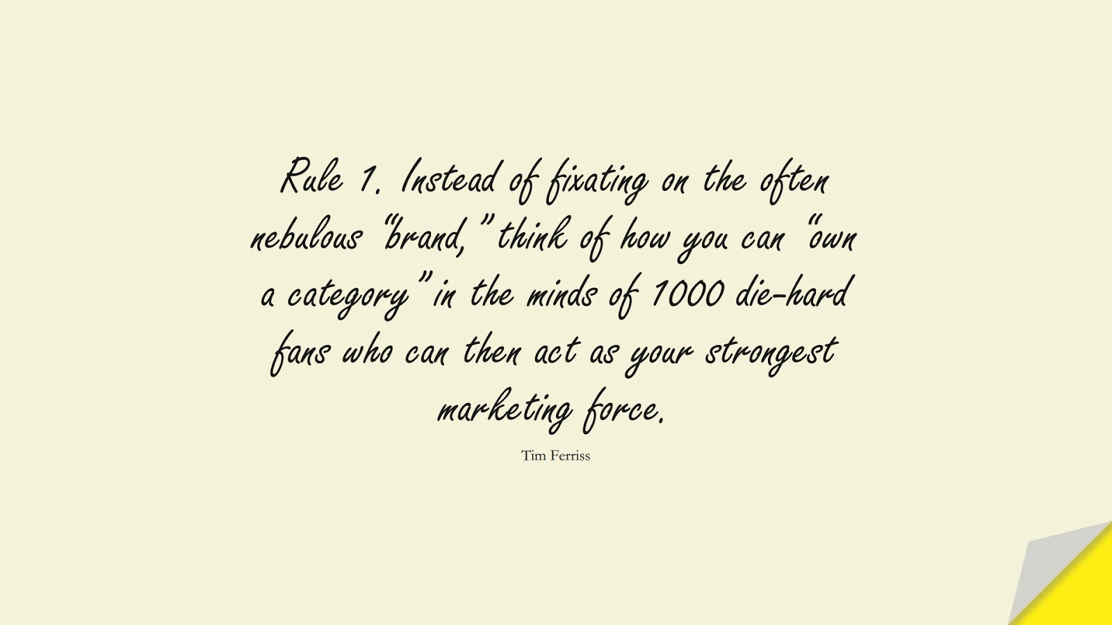 """Rule 1. Instead of fixating on the often nebulous """"brand,"""" think of how you can """"own a category"""" in the minds of 1000 die-hard fans who can then act as your strongest marketing force. (Tim Ferriss);  #TimFerrissQuotes"""