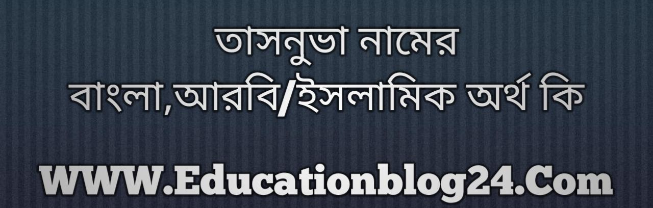 Tasnuva name meaning in Bengali, তাসনুভা নামের অর্থ কি, তাসনুভা নামের বাংলা অর্থ কি, তাসনুভা নামের ইসলামিক অর্থ কি, তাসনুভা কি ইসলামিক /আরবি নাম