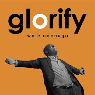 LYRICS: Wale Adenuga - Glorify