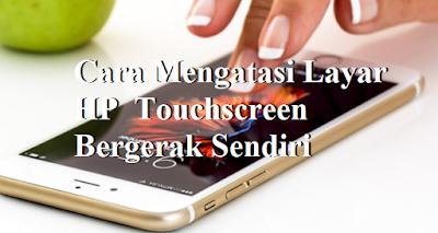 Cara Mengatasi Layar HP  Touchscreen Bergerak Sendiri