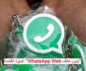"""الميزة القادمة """"WhatsApp Web بدون هاتف"""""""