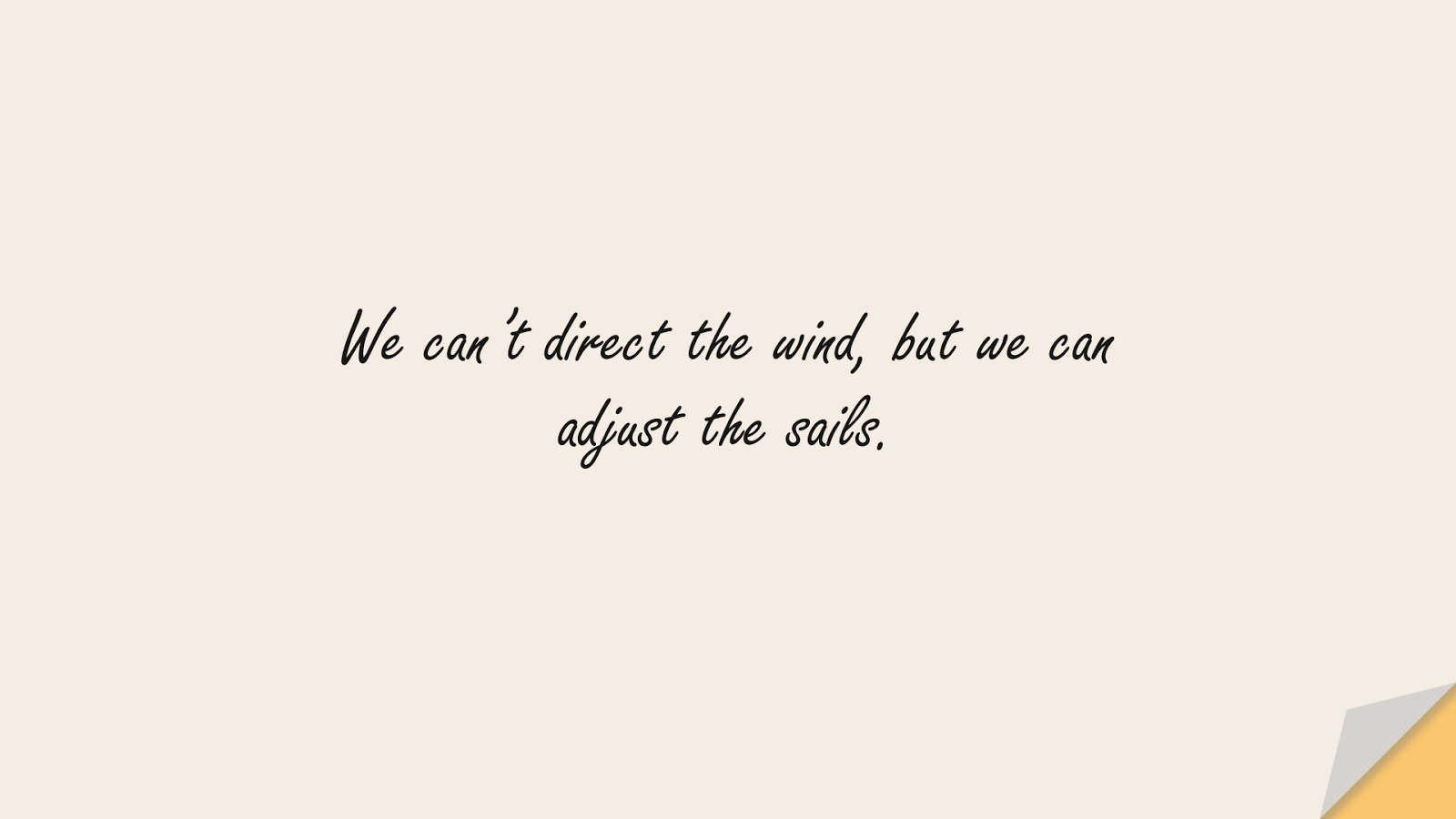 We can't direct the wind, but we can adjust the sails.FALSE