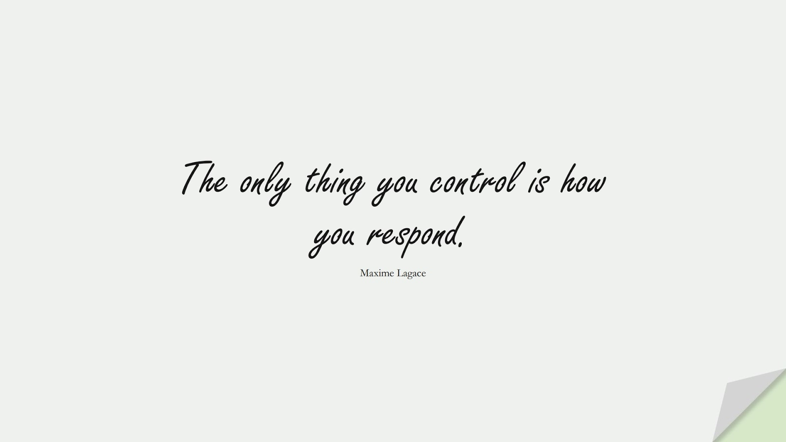 The only thing you control is how you respond. (Maxime Lagace);  #CalmQuotes