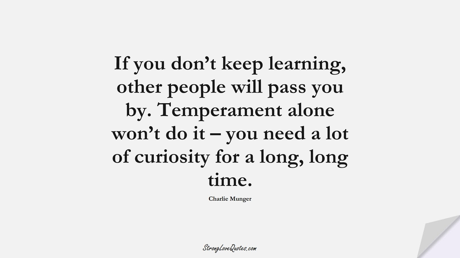 If you don't keep learning, other people will pass you by. Temperament alone won't do it – you need a lot of curiosity for a long, long time. (Charlie Munger);  #KnowledgeQuotes