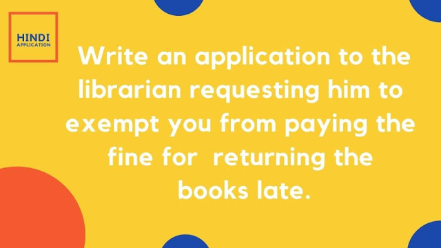 Write an application to the librarian requesting him to exempt you from paying the fine for  returning the books late.