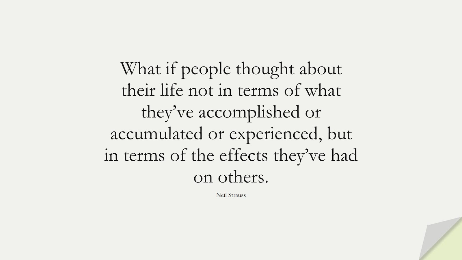What if people thought about their life not in terms of what they've accomplished or accumulated or experienced, but in terms of the effects they've had on others. (Neil Strauss);  #BestQuotes