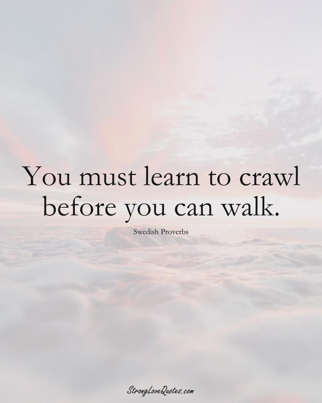 You must learn to crawl before you can walk. (Swedish Sayings);  #EuropeanSayings