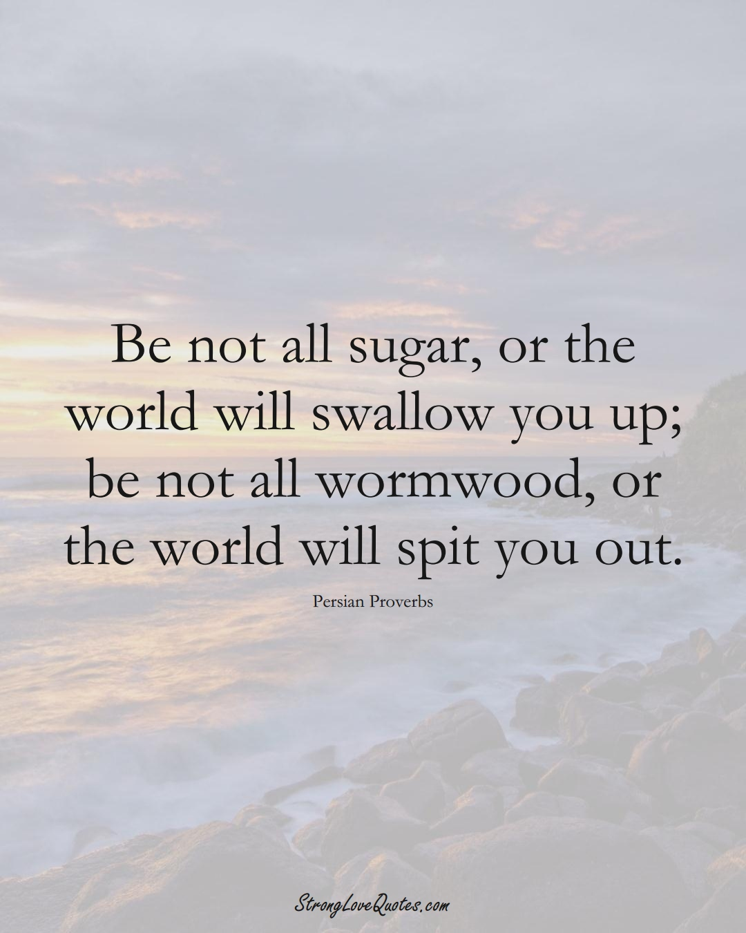 Be not all sugar, or the world will swallow you up; be not all wormwood, or the world will spit you out. (Persian Sayings);  #aVarietyofCulturesSayings